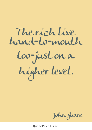 John Guare poster quotes - The rich live hand-to-mouth too-just on a higher level. - Inspirational quotes