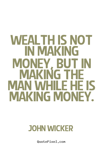 Create graphic poster quote about inspirational - Wealth is not in making money, but in making the man while he is..