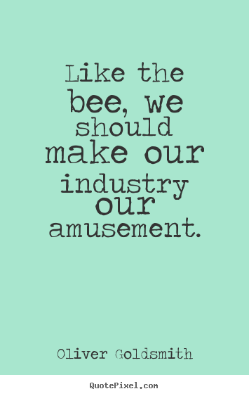 Oliver Goldsmith picture quotes - Like the bee, we should make our industry our amusement. - Inspirational quotes