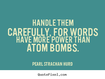 Inspirational quotes - Handle them carefully, for words have more power than..