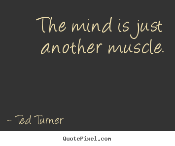 Inspirational quotes - The mind is just another muscle.