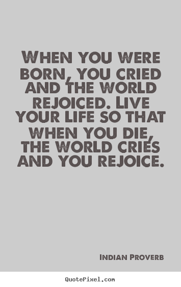 Indian Proverb picture quotes - When you were born, you cried and the world rejoiced. live your life.. - Inspirational quotes