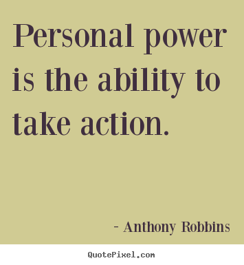 Personal power is the ability to take action. Anthony Robbins  inspirational quotes