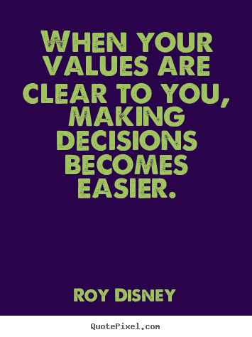 When your values are clear to you, making decisions.. Roy Disney greatest inspirational quotes
