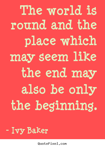 The world is round and the place which may.. Ivy Baker best inspirational quote
