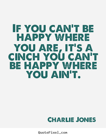 Charlie Jones picture quotes - If you can't be happy where you are, it's a cinch you can't be.. - Inspirational quotes