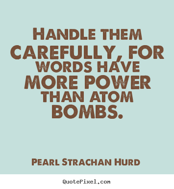 Pearl Strachan Hurd photo quotes - Handle them carefully, for words have more power than atom.. - Inspirational quotes