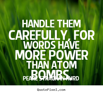 Handle them carefully, for words have more power.. Pearl Strachan Hurd good inspirational quotes