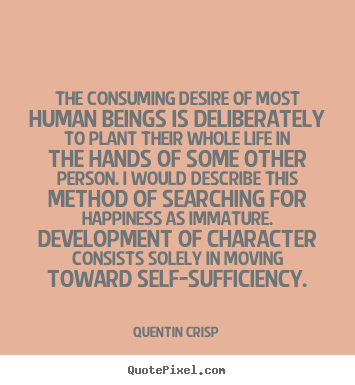 The consuming desire of most human beings.. Quentin Crisp famous inspirational quotes