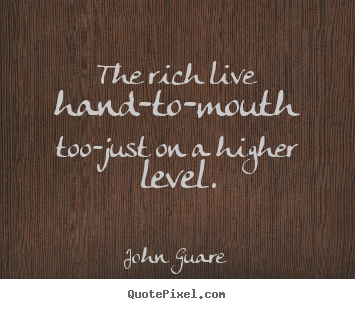 Inspirational quote - The rich live hand-to-mouth too-just on a higher level.