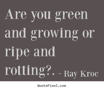 Design custom picture quotes about inspirational - Are you green and growing or ripe and rotting?.