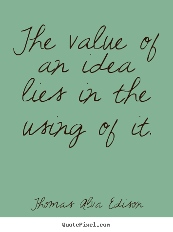 Quotes about inspirational - The value of an idea lies in the using of..