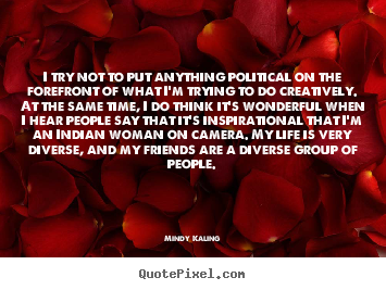 Inspirational quote - I try not to put anything political on the forefront of what i'm..