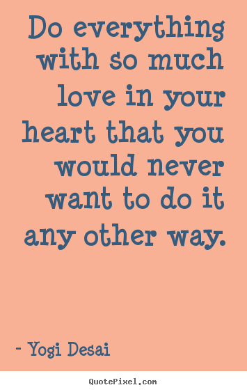 Quotes about inspirational - Do everything with so much love in your heart that you would..