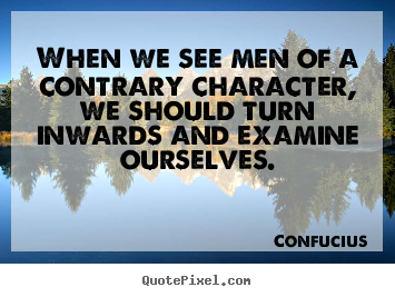 Confucius picture quotes - When we see men of a contrary character, we should turn inwards and.. - Inspirational quote