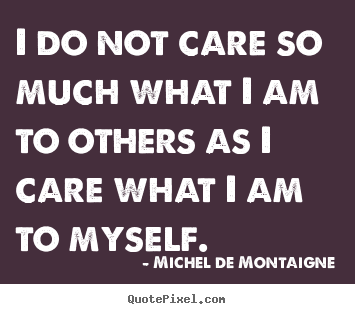 Inspirational sayings - I do not care so much what i am to others as i care what..