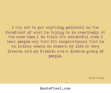 Mindy Kaling picture quotes - I try not to put anything political on the forefront of.. - Inspirational quotes