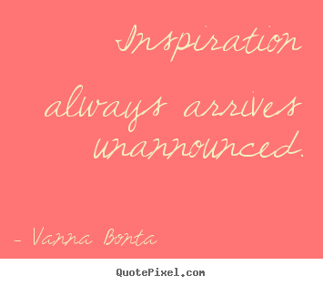 Inspirational quote - Inspiration always arrives unannounced.