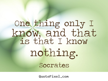 One thing only i know, and that is that i know nothing. Socrates  inspirational quotes
