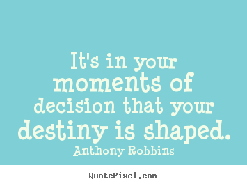 Quote about inspirational - It's in your moments of decision that your destiny..