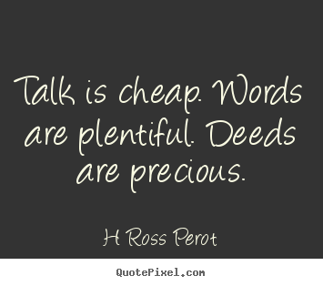 H Ross Perot picture quote - Talk is cheap. words are plentiful. deeds.. - Inspirational quotes