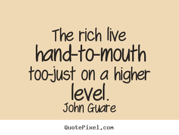 Make personalized picture quotes about inspirational - The rich live hand-to-mouth too-just on a higher level.