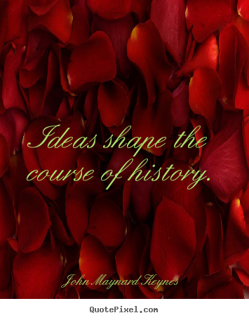Sayings about inspirational - Ideas shape the course of history.