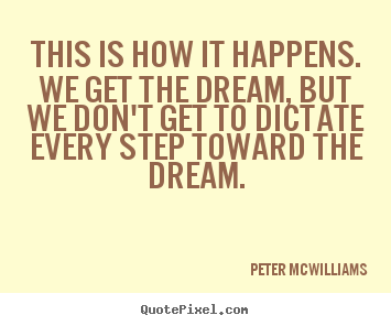 This is how it happens. we get the dream, but we don't get.. Peter Mcwilliams best inspirational quote