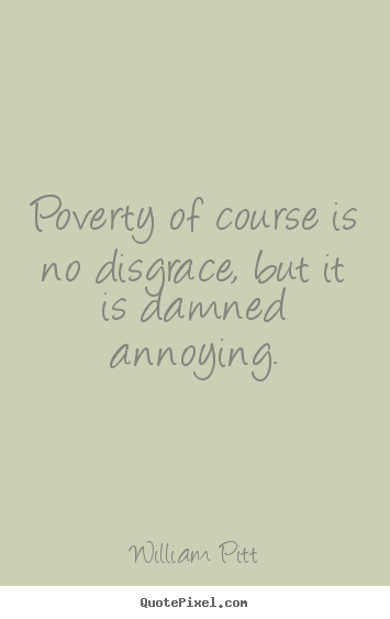William Pitt photo quote - Poverty of course is no disgrace, but it is damned annoying. - Inspirational quotes