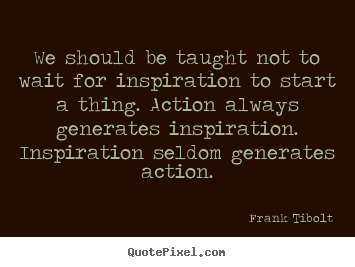 We should be taught not to wait for inspiration.. Frank Tibolt  inspirational quote