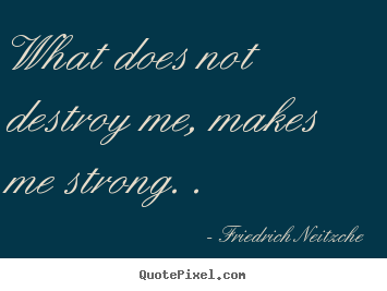 Sayings about inspirational - What does not destroy me, makes me strong. .