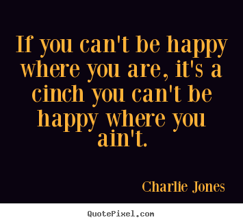 If you can't be happy where you are, it's a cinch you can't be happy.. Charlie Jones  inspirational quote