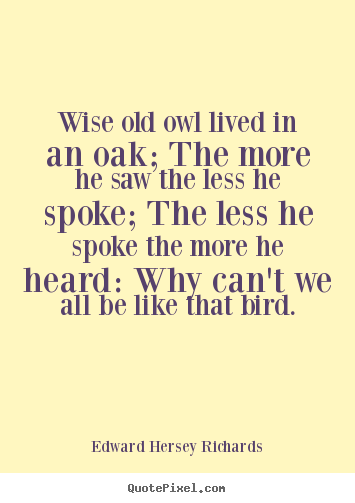 Create picture quotes about inspirational - Wise old owl lived in an oak; the more he..