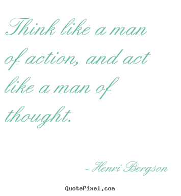 Henri Bergson picture quotes - Think like a man of action, and act like a man of.. - Inspirational quotes