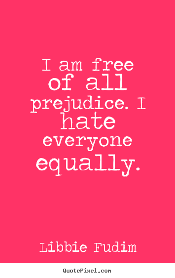 I am free of all prejudice. i hate everyone equally. Libbie Fudim top inspirational quotes