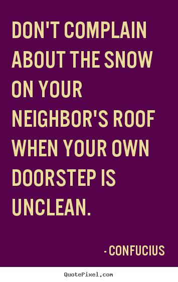 Don't complain about the snow on your neighbor's roof.. Confucius famous inspirational quote