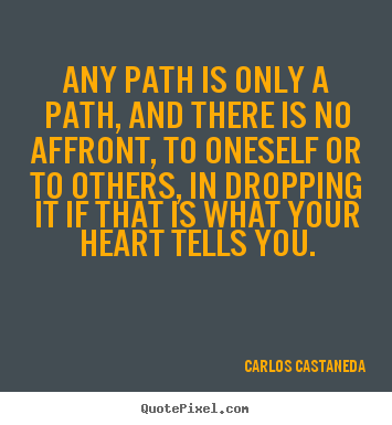 Quotes about inspirational - Any path is only a path, and there is no affront, to oneself or to..
