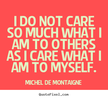 I do not care so much what i am to others as.. Michel De Montaigne best inspirational quote
