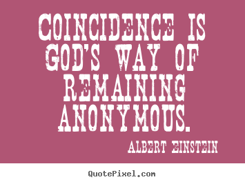 Coincidence is god's way of remaining anonymous. Albert Einstein greatest inspirational quote