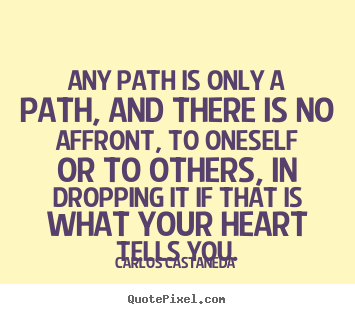 Any path is only a path, and there is no affront,.. Carlos Castaneda best inspirational quotes