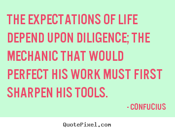 Inspirational quotes - The expectations of life depend upon diligence;..