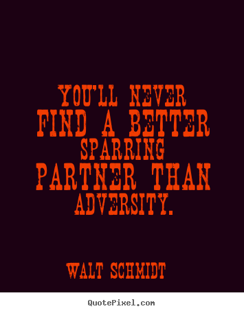 Walt Schmidt pictures sayings - You'll never find a better sparring partner than adversity. - Inspirational quote