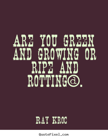 Ray Kroc picture quotes - Are you green and growing or ripe and rotting?. - Inspirational quotes