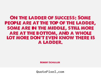 Inspirational quote - On the ladder of success: some people are at the..