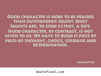 Inspirational quotes - Good character is more to be praised than outstanding..