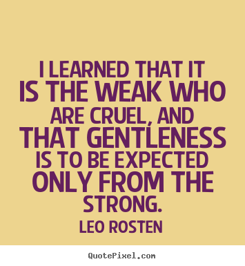 Quotes about inspirational - I learned that it is the weak who are cruel, and that..