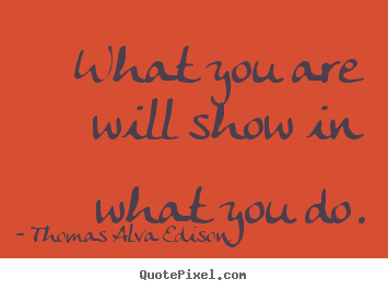 Thomas Alva Edison poster quotes - What you are will show in what you do. - Inspirational quotes