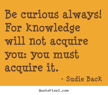 Inspirational quote - Be curious always! for knowledge will not acquire..