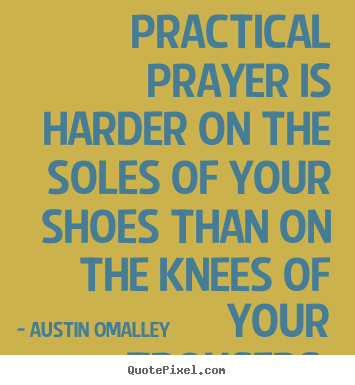 Inspirational quotes - Practical prayer is harder on the soles of your shoes..