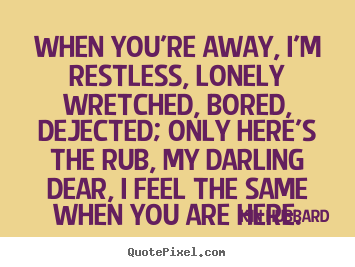 Quotes about inspirational - When you're away, i'm restless, lonely wretched, bored,..